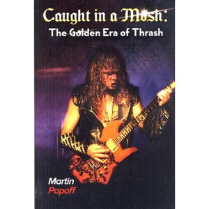 Caught In A Mosh: The Golden Era Of Thrash Book